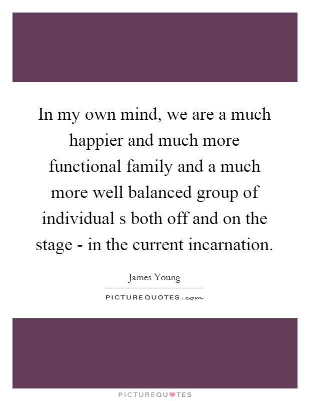 In my own mind, we are a much happier and much more functional family and a much more well balanced group of individual s both off and on the stage - in the current incarnation Picture Quote #1