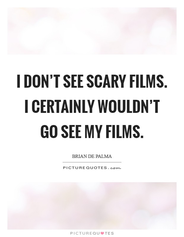 I don't see scary films. I certainly wouldn't go see my films Picture Quote #1