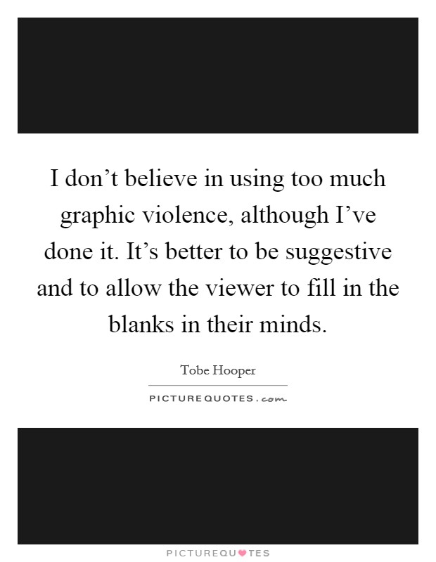 I don't believe in using too much graphic violence, although I've done it. It's better to be suggestive and to allow the viewer to fill in the blanks in their minds Picture Quote #1