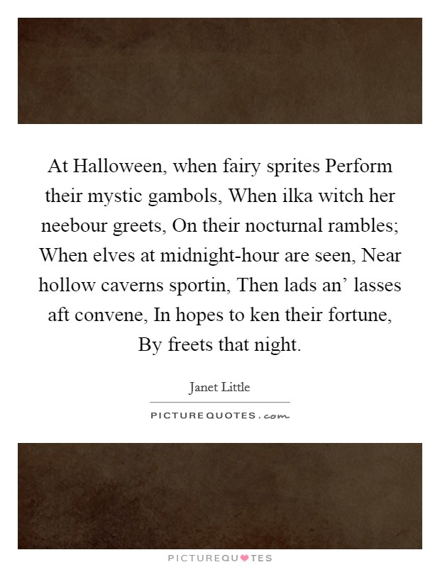 At Halloween, when fairy sprites Perform their mystic gambols, When ilka witch her neebour greets, On their nocturnal rambles; When elves at midnight-hour are seen, Near hollow caverns sportin, Then lads an' lasses aft convene, In hopes to ken their fortune, By freets that night Picture Quote #1
