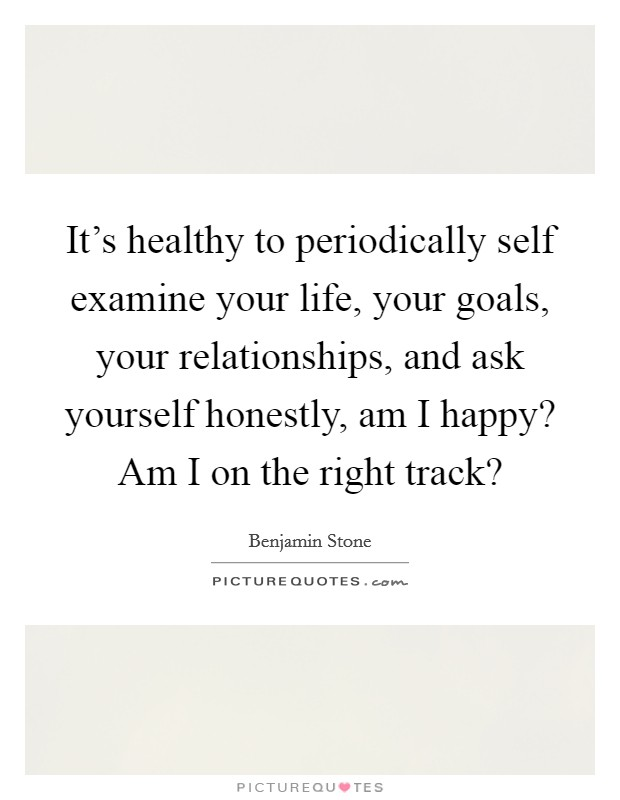 It's healthy to periodically self examine your life, your goals, your relationships, and ask yourself honestly, am I happy? Am I on the right track? Picture Quote #1
