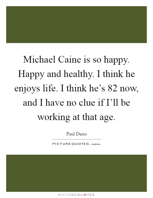Michael Caine is so happy. Happy and healthy. I think he enjoys life. I think he's 82 now, and I have no clue if I'll be working at that age Picture Quote #1