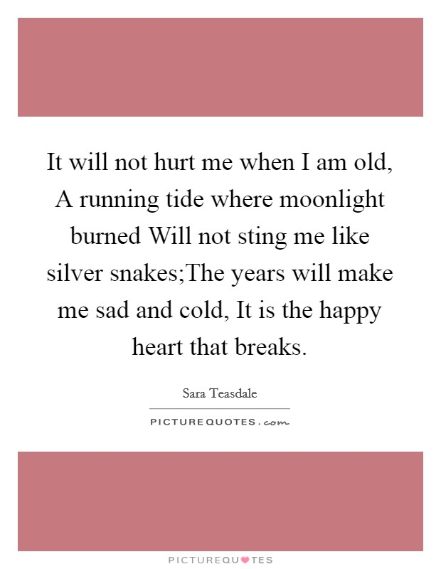 It will not hurt me when I am old, A running tide where moonlight burned Will not sting me like silver snakes;The years will make me sad and cold, It is the happy heart that breaks Picture Quote #1
