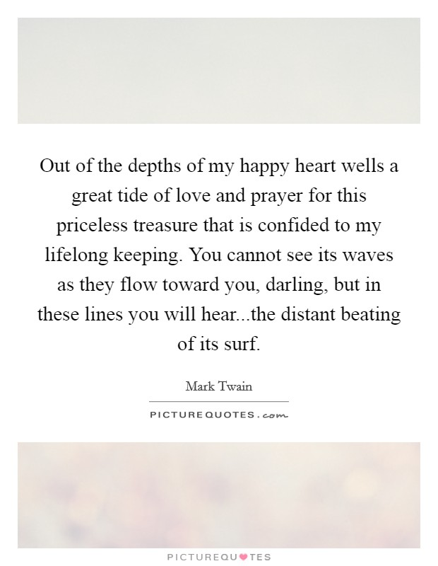 Out of the depths of my happy heart wells a great tide of love and prayer for this priceless treasure that is confided to my lifelong keeping. You cannot see its waves as they flow toward you, darling, but in these lines you will hear...the distant beating of its surf Picture Quote #1
