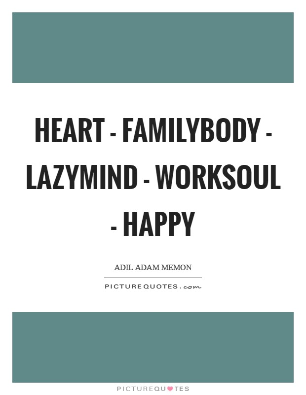 Heart - FamilyBody - LazyMind - WorkSoul - Happy Picture Quote #1