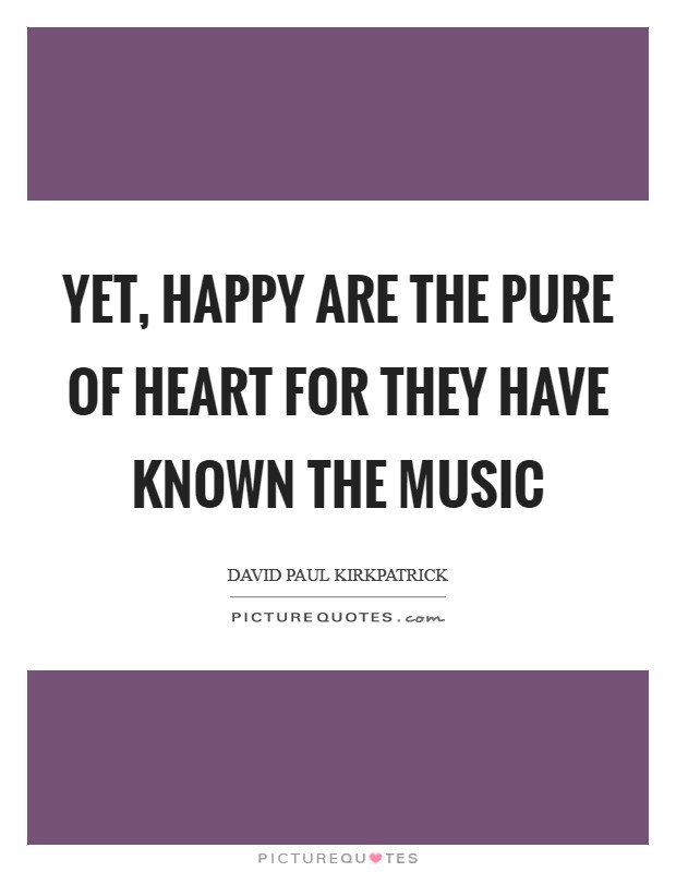Yet, happy are the pure of heart for they have known the music Picture Quote #1
