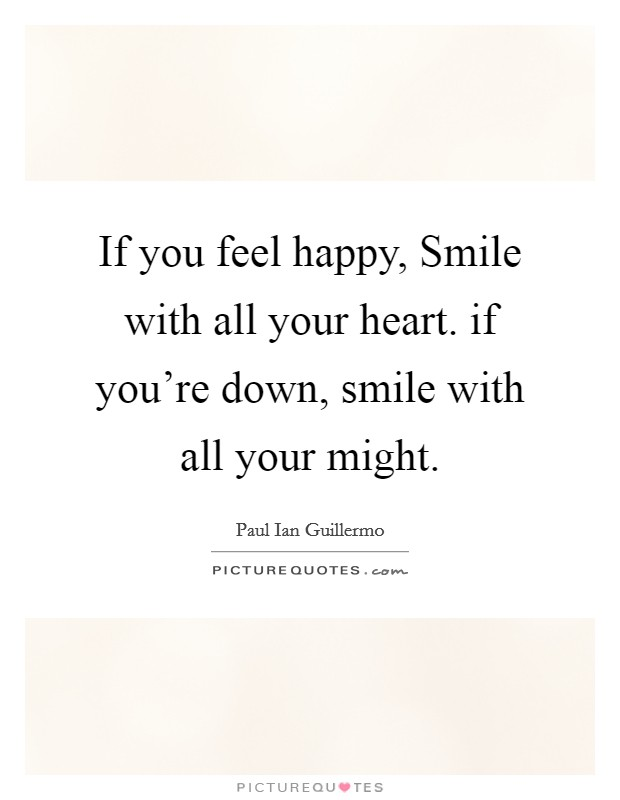 If you feel happy, Smile with all your heart. if you're down, smile with all your might Picture Quote #1