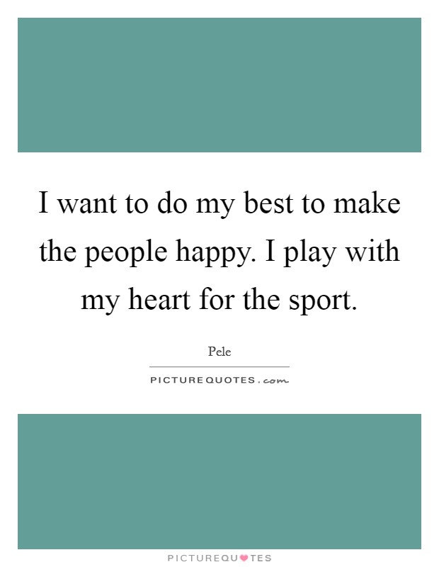 I want to do my best to make the people happy. I play with my heart for the sport Picture Quote #1