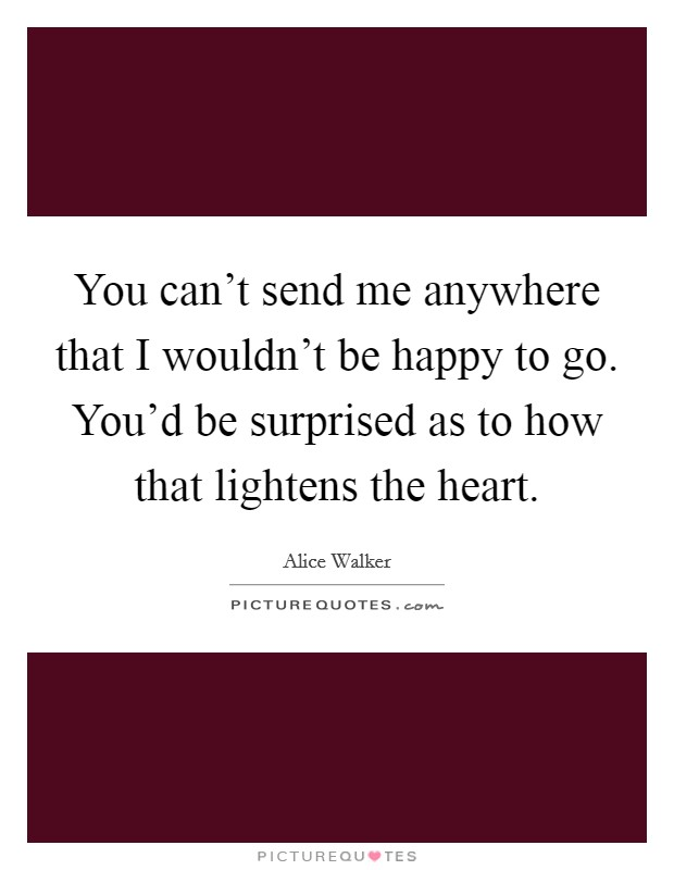 You can't send me anywhere that I wouldn't be happy to go. You'd be surprised as to how that lightens the heart Picture Quote #1