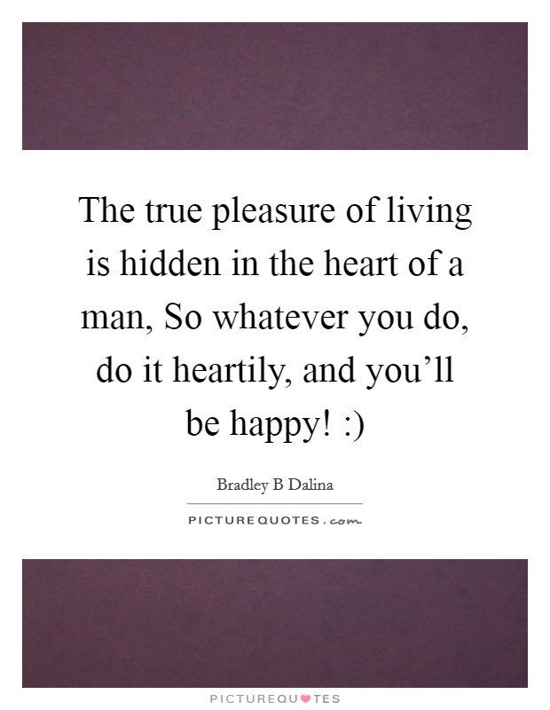 The true pleasure of living is hidden in the heart of a man, So whatever you do, do it heartily, and you'll be happy! :) Picture Quote #1