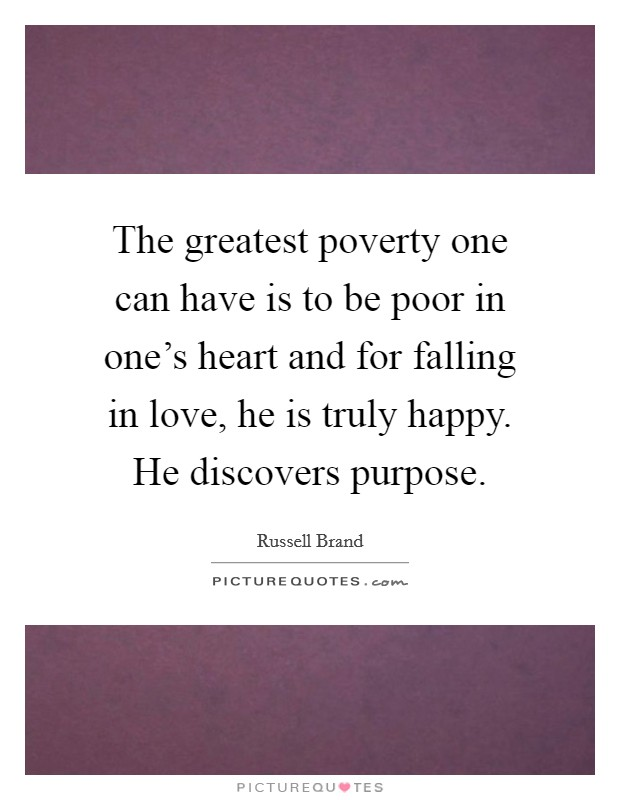 The greatest poverty one can have is to be poor in one's heart and for falling in love, he is truly happy. He discovers purpose Picture Quote #1