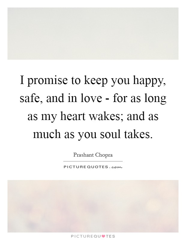 I promise to keep you happy, safe, and in love - for as long as my heart wakes; and as much as you soul takes Picture Quote #1