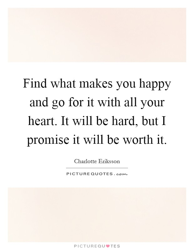 Find what makes you happy and go for it with all your heart. It will be hard, but I promise it will be worth it Picture Quote #1