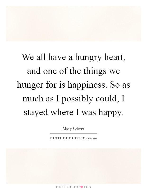 We all have a hungry heart, and one of the things we hunger for is happiness. So as much as I possibly could, I stayed where I was happy Picture Quote #1