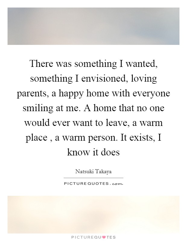 There was something I wanted, something I envisioned, loving parents, a happy home with everyone smiling at me. A home that no one would ever want to leave, a warm place , a warm person. It exists, I know it does Picture Quote #1