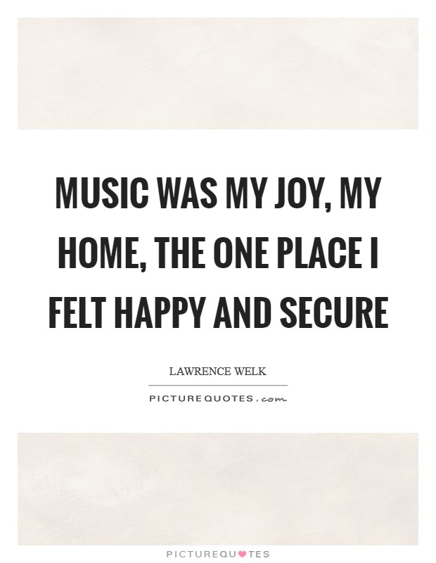 Music was my joy, my home, the one place I felt happy and secure Picture Quote #1