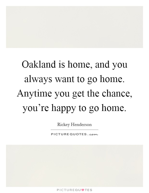 Oakland is home, and you always want to go home. Anytime you get the chance, you're happy to go home Picture Quote #1