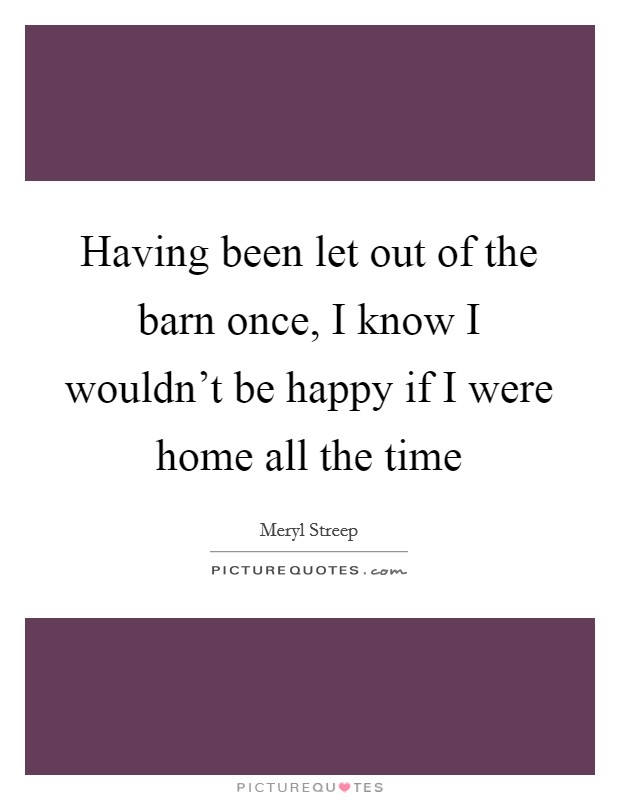Having been let out of the barn once, I know I wouldn't be happy if I were home all the time Picture Quote #1
