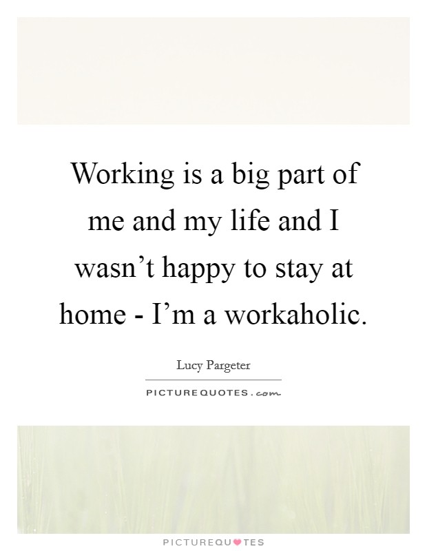 Working is a big part of me and my life and I wasn't happy to stay at home - I'm a workaholic. Picture Quote #1