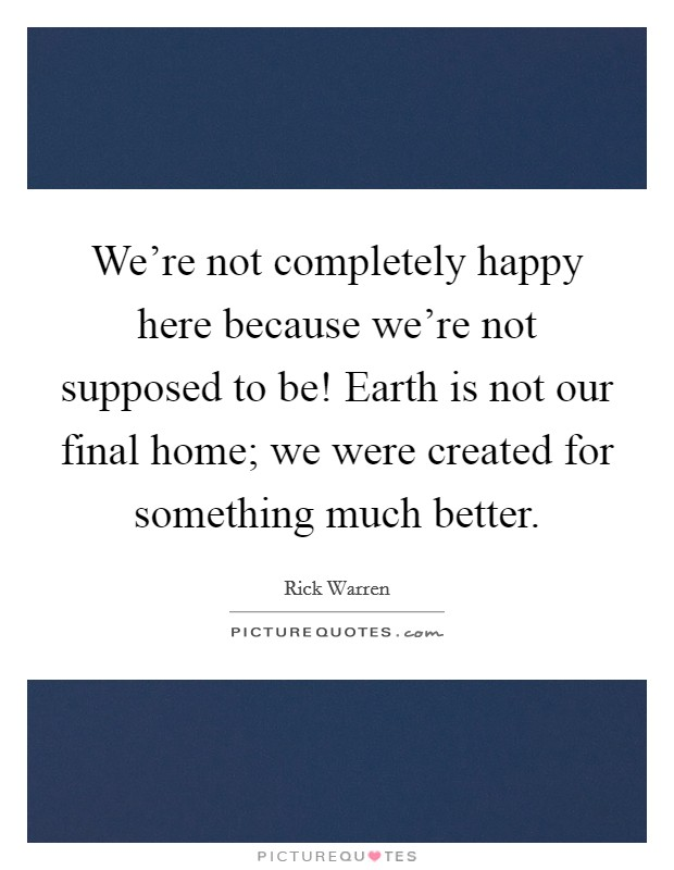 We're not completely happy here because we're not supposed to be! Earth is not our final home; we were created for something much better Picture Quote #1