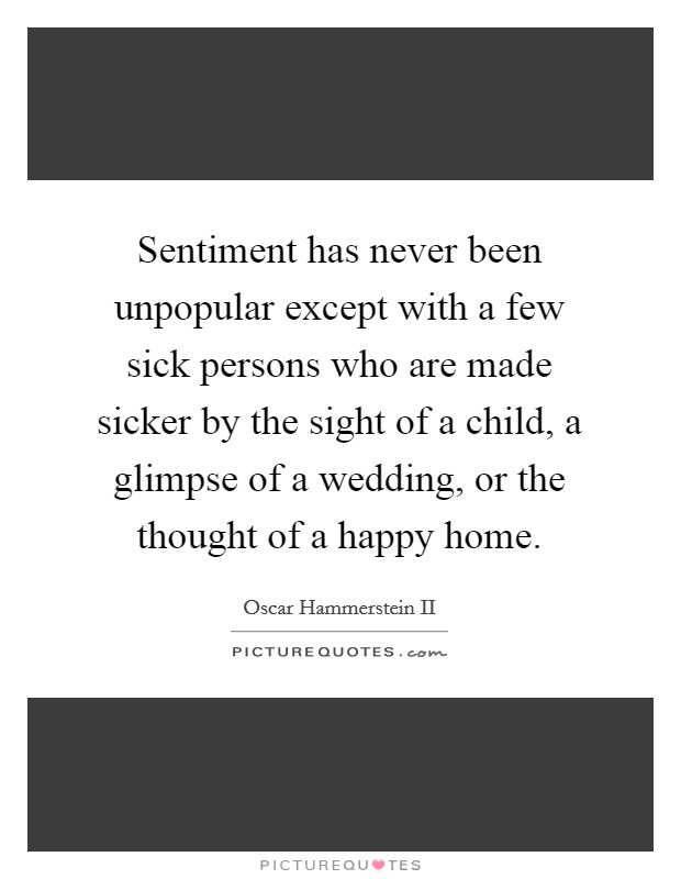 Sentiment has never been unpopular except with a few sick persons who are made sicker by the sight of a child, a glimpse of a wedding, or the thought of a happy home. Picture Quote #1