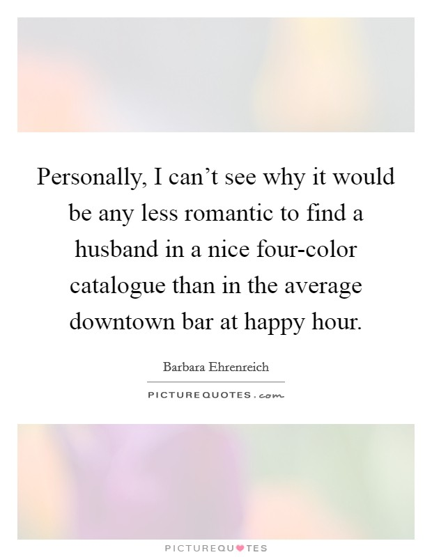 Personally, I can't see why it would be any less romantic to find a husband in a nice four-color catalogue than in the average downtown bar at happy hour Picture Quote #1