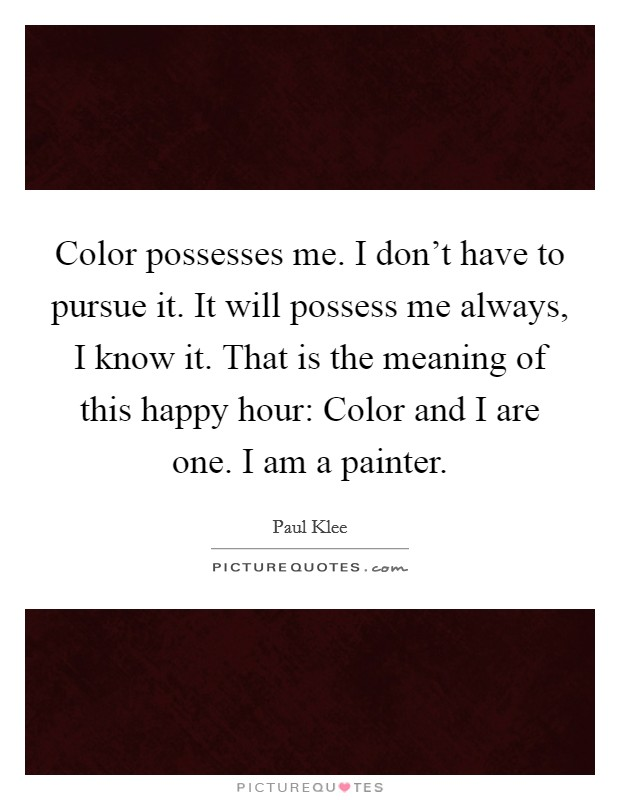 Color possesses me. I don't have to pursue it. It will possess me always, I know it. That is the meaning of this happy hour: Color and I are one. I am a painter Picture Quote #1
