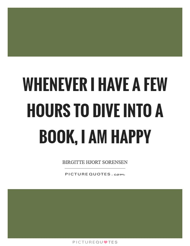 Whenever I have a few hours to dive into a book, I am happy Picture Quote #1