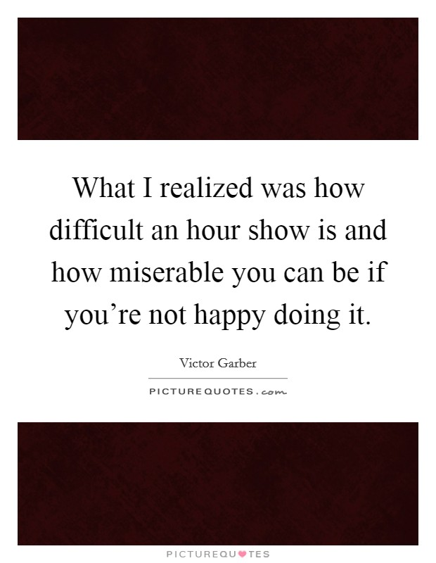 What I realized was how difficult an hour show is and how miserable you can be if you're not happy doing it Picture Quote #1