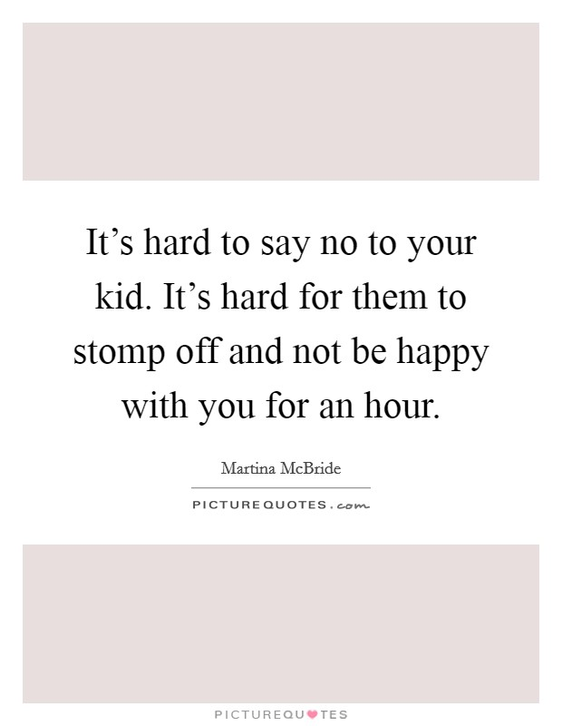 It's hard to say no to your kid. It's hard for them to stomp off and not be happy with you for an hour Picture Quote #1