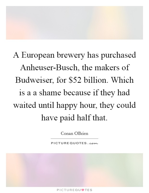A European brewery has purchased Anheuser-Busch, the makers of Budweiser, for $52 billion. Which is a a shame because if they had waited until happy hour, they could have paid half that Picture Quote #1