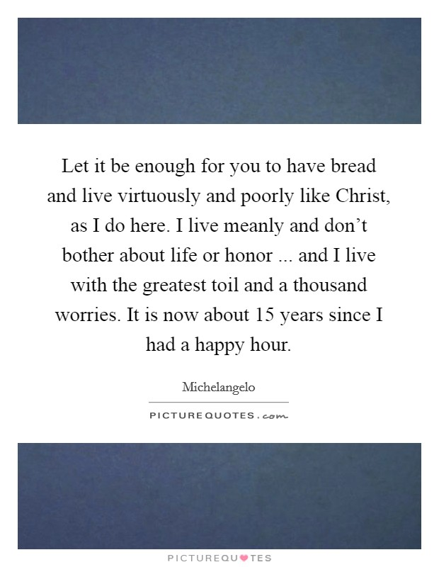 Let it be enough for you to have bread and live virtuously and poorly like Christ, as I do here. I live meanly and don't bother about life or honor ... and I live with the greatest toil and a thousand worries. It is now about 15 years since I had a happy hour Picture Quote #1