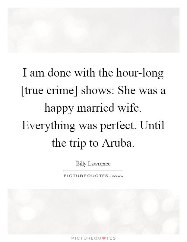 I am done with the hour-long [true crime] shows: She was a happy married wife. Everything was perfect. Until the trip to Aruba Picture Quote #1