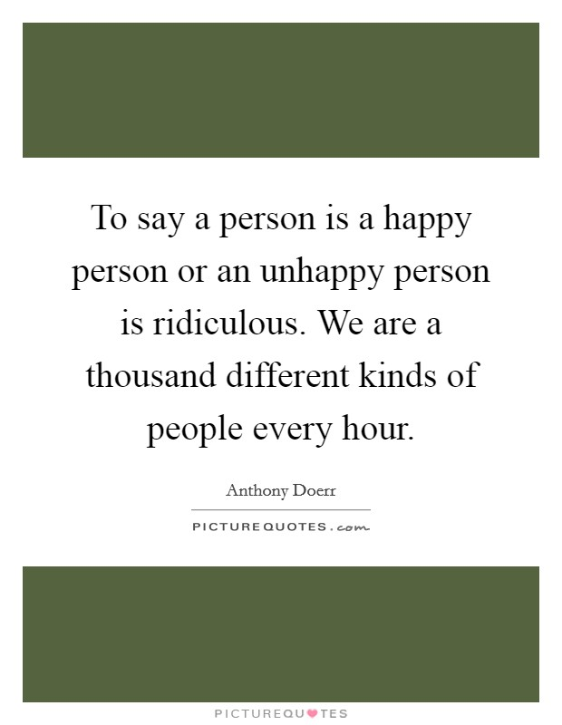 To say a person is a happy person or an unhappy person is ridiculous. We are a thousand different kinds of people every hour Picture Quote #1