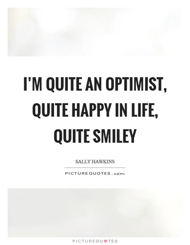 I'm quite an optimist, quite happy in life, quite smiley Picture Quote #1
