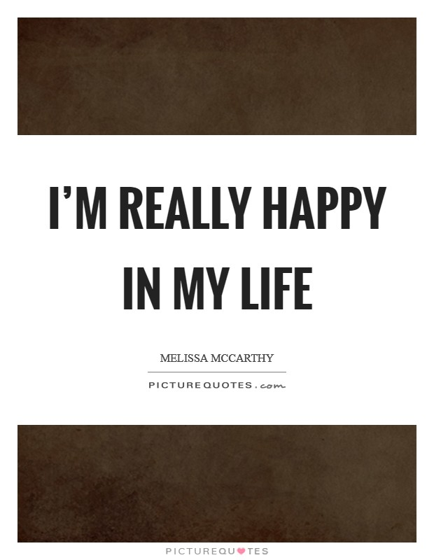 I'm really happy in my life Picture Quote #1