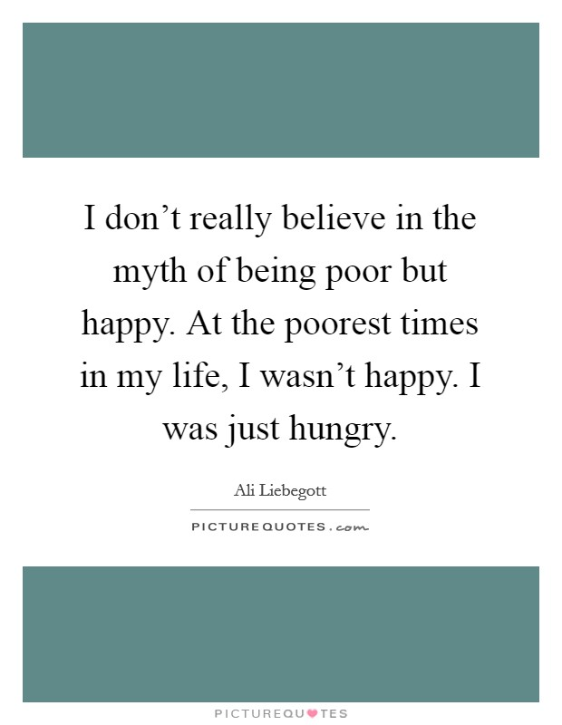 I don't really believe in the myth of being poor but happy. At the poorest times in my life, I wasn't happy. I was just hungry Picture Quote #1