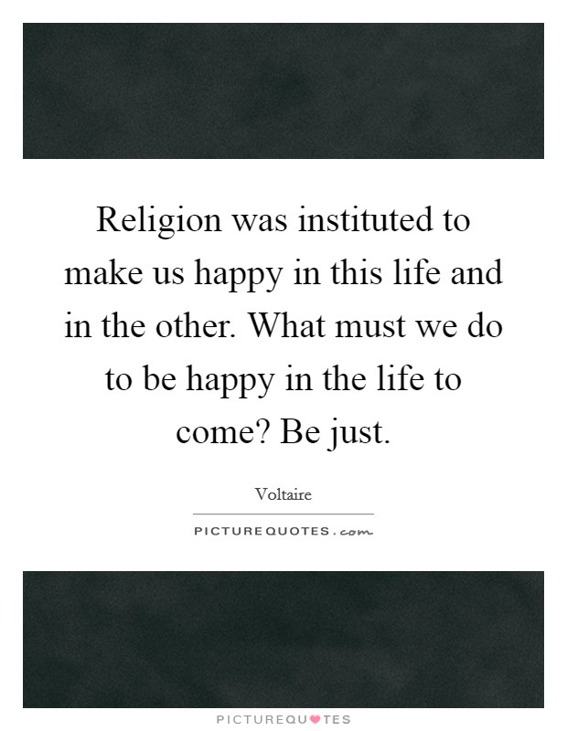 Religion was instituted to make us happy in this life and in the other. What must we do to be happy in the life to come? Be just Picture Quote #1