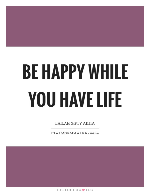 Be happy while you have life Picture Quote #1