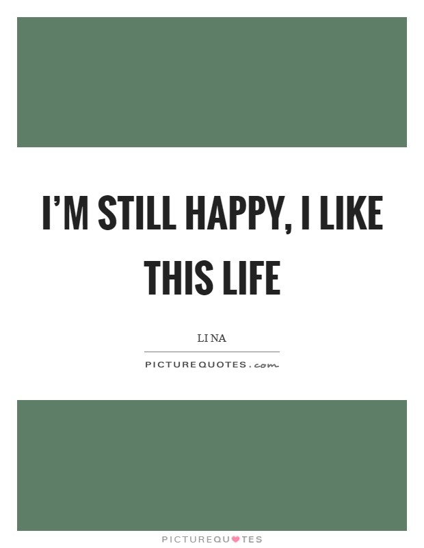 I'm still happy, I like this life Picture Quote #1