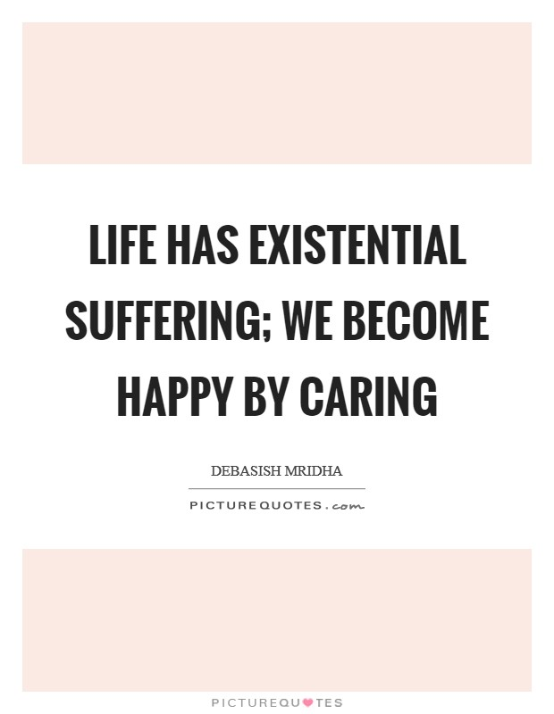 Life has existential suffering; we become happy by caring Picture Quote #1