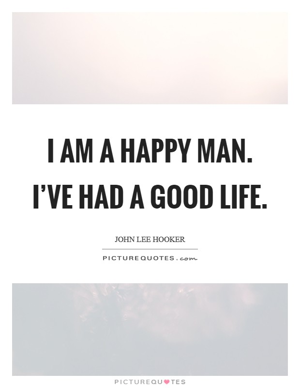 I am a happy man. I've had a good life Picture Quote #1