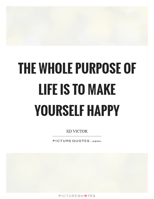 The whole purpose of life is to make yourself happy Picture Quote #1