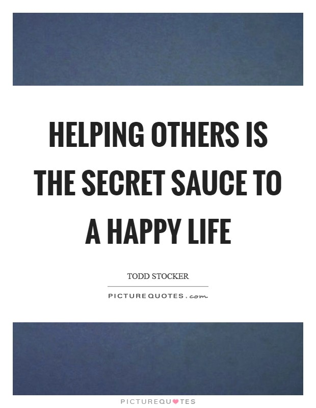 Helping others is the secret sauce to a happy life Picture Quote #1