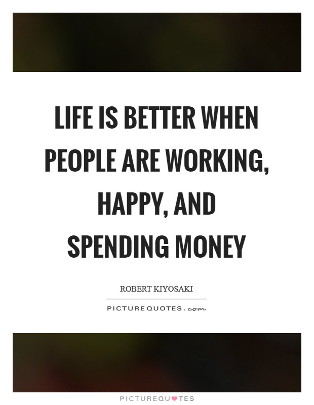 Life is better when people are working, happy, and spending money Picture Quote #1