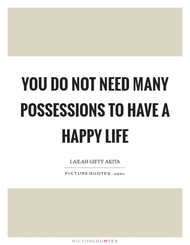 You do not need many possessions to have a happy life Picture Quote #1