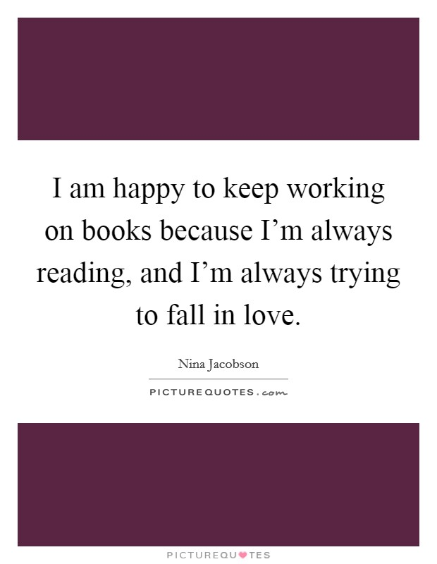 I am happy to keep working on books because I'm always reading, and I'm always trying to fall in love Picture Quote #1