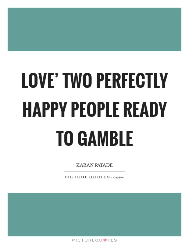 Love' Two perfectly happy people ready to gamble Picture Quote #1
