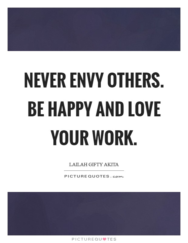 Never envy others. Be happy and love your work Picture Quote #1