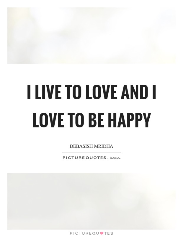 I live to love and I love to be happy Picture Quote #1